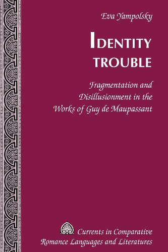 Identity Trouble: Fragmentation and Disillusionment in the Works of Guy de Maupassant - Currents in Comparative Romance Languages & Literatures 213 (Hardback)