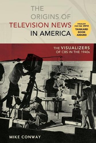 The Origins of Television News in America: The Visualizers of CBS in the 1940s - Mediating American History 7 (Paperback)