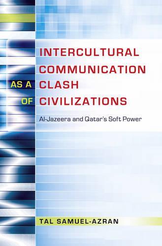 Intercultural Communication as a Clash of Civilizations: Al-Jazeera and Qatar's Soft Power - Critical Intercultural Communication Studies 19 (Hardback)