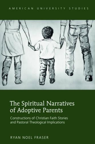 The Spiritual Narratives of Adoptive Parents: Constructions of Christian Faith Stories and Pastoral Theological Implications - American University Studies 332 (Hardback)
