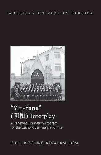 """Yin-Yang"" Interplay: A Renewed Formation Program for the Catholic Seminary in China - American University Studies 333 (Hardback)"