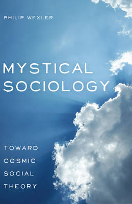 Mystical Sociology: Toward Cosmic Social Theory - After Spirituality 4 (Hardback)