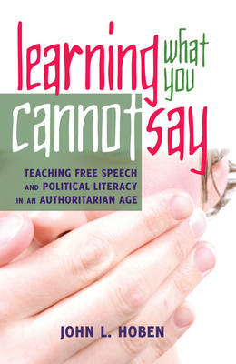 Learning What You Cannot Say: Teaching Free Speech and Political Literacy in an Authoritarian Age - Critical Studies in Democracy and Political Literacy 4 (Hardback)