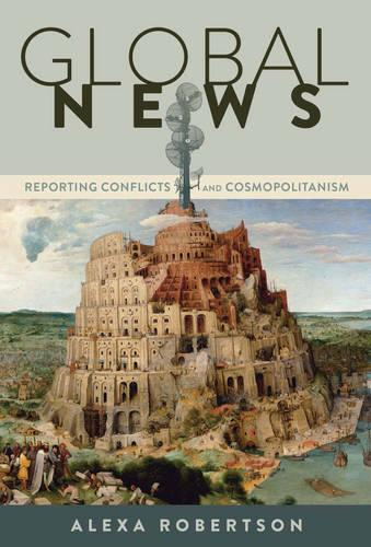 Global News: Reporting Conflicts and Cosmopolitanism - Global Crises and the Media 17 (Paperback)