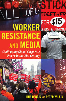 Worker Resistance and Media: Challenging Global Corporate Power in the 21st Century - Global Crises and the Media 18 (Hardback)