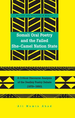 Somali Oral Poetry and the Failed She-Camel Nation State: A Critical Discourse Analysis of the Deelley Poetry Debate (1979-1980) - Society & Politics in Africa 24 (Hardback)