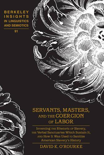 Servants, Masters, and the Coercion of Labor: Inventing the Rhetoric of Slavery, the Verbal Sanctuaries Which Sustain It, and How It Was Used to Sanitize American Slavery's History - Berkeley Insights in Linguistics and Semiotics 91 (Hardback)