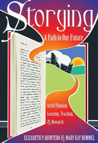 Storying: A Path to Our Future: Artful Thinking, Learning, Teaching, and Research - Critical Qualitative Research 13 (Hardback)