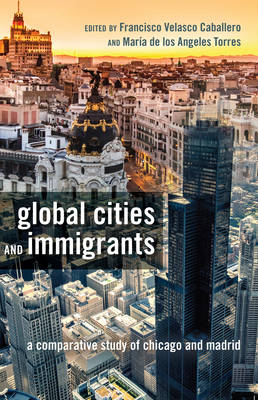 Global Cities and Immigrants: A Comparative Study of Chicago and Madrid - Critical Studies of Latinxs in the Americas 6 (Hardback)