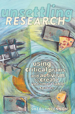 Unsettling Research: Using Critical Praxis and Activism to Create Uncomfortable Spaces - Critical Qualitative Research 14 (Hardback)