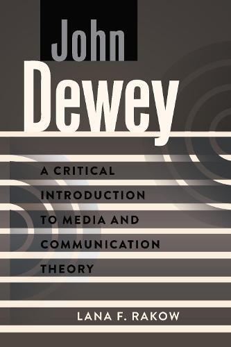 John Dewey: A Critical Introduction to Media and Communication Theory - A Critical Introduction to Media and Communication Theory 11 (Paperback)