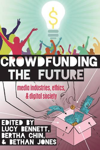 Crowdfunding the Future: Media Industries, Ethics, and Digital Society - Digital Formations 98 (Hardback)