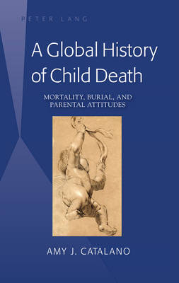 A Global History of Child Death: Mortality, Burial, and Parental Attitudes (Hardback)