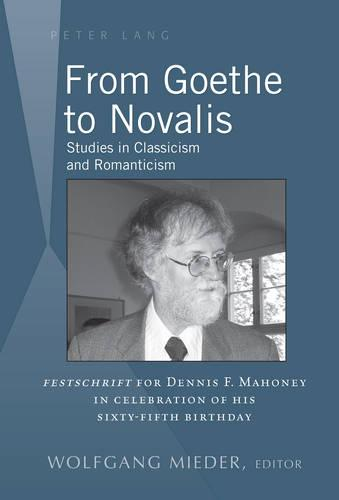 """From Goethe to Novalis: Studies in Classicism and Romanticism: """"Festschrift"""" for Dennis F. Mahoney in Celebration of his Sixty-Fifth Birthday (Hardback)"""