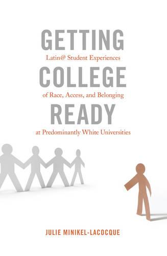 Getting College Ready: Latin@ Student Experiences of Race, Access, and Belonging at Predominantly White Universities - Equity in Higher Education Theory, Policy, and Praxis 3 (Paperback)