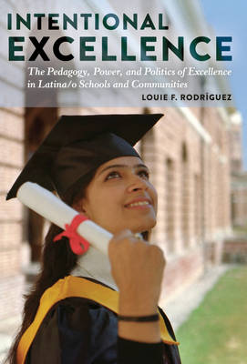 Intentional Excellence: The Pedagogy, Power, and Politics of Excellence in Latina/o Schools and Communities - Critical Studies of Latinxs in the Americas 7 (Hardback)