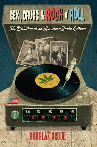 Sex, Drugs & Rock `n' Roll: The Evolution of an American Youth Culture - Popular Culture and Everyday Life 30 (Paperback)