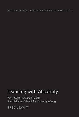 Dancing with Absurdity: Your Most Cherished Beliefs (and All Your Others) Are Probably Wrong - American University Studies 219 (Hardback)