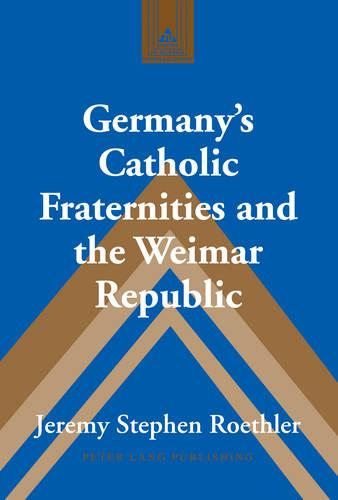 Germany's Catholic Fraternities and the Weimar Republic - Studies in Modern European History 70 (Hardback)