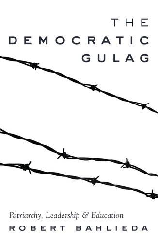 The Democratic Gulag: Patriarchy, Leadership and Education - Counterpoints 488 (Paperback)