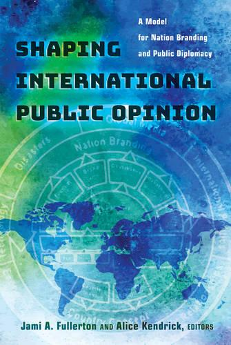 Shaping International Public Opinion: A Model for Nation Branding and Public Diplomacy (Paperback)