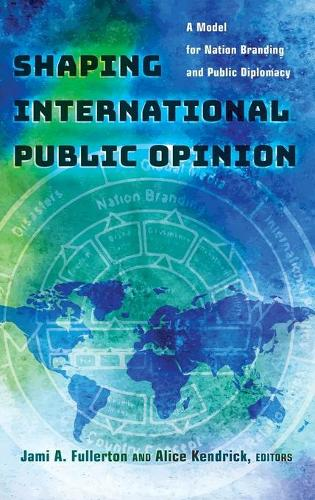 Shaping International Public Opinion: A Model for Nation Branding and Public Diplomacy (Hardback)