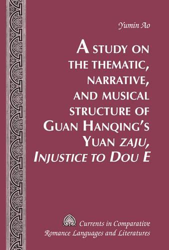"A Study on the Thematic, Narrative, and Musical Structure of Guan Hanqing's Yuan ""Zaju, Injustice to Dou E"" - Currents in Comparative Romance Languages & Literatures 240 (Hardback)"