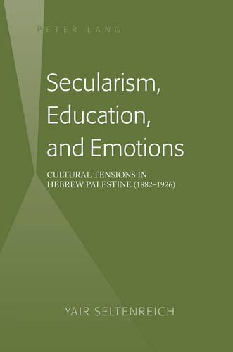 Secularism, Education, and Emotions: Cultural Tensions in Hebrew Palestine (1882-1926) (Hardback)