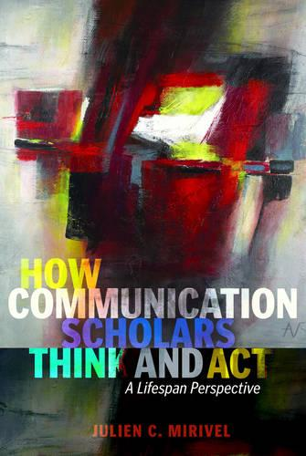 How Communication Scholars Think and Act: A Lifespan Perspective - Lifespan Communication 11 (Paperback)