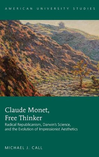 Claude Monet, Free Thinker: Radical Republicanism, Darwin's Science, and the Evolution of Impressionist Aesthetics - American University Studies 40 (Hardback)