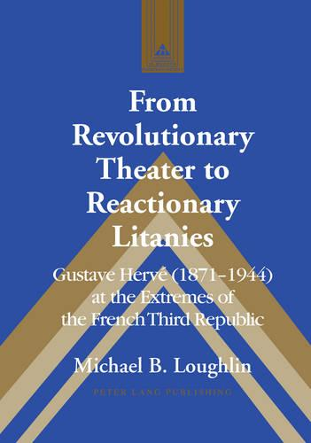 From Revolutionary Theater to Reactionary Litanies: Gustave Herve (1871-1944) at the Extremes of the French Third Republic - Studies in Modern European History 71 (Hardback)