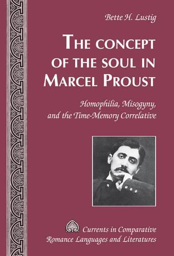 The Concept of the Soul in Marcel Proust: Homophilia, Misogyny, and the Time-Memory Correlative - Currents in Comparative Romance Languages & Literatures 243 (Hardback)
