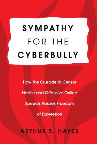 Sympathy for the Cyberbully: How the Crusade to Censor Hostile and Offensive Online Speech Abuses Freedom of Expression - Communication Law 6 (Paperback)