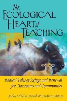 The Ecological Heart of Teaching: Radical Tales of Refuge and Renewal for Classrooms and Communities - Counterpoints 478 (Hardback)