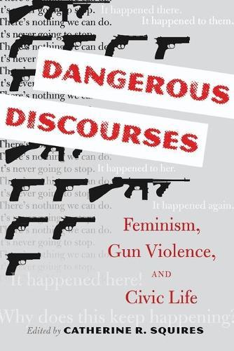 Dangerous Discourses: Feminism, Gun Violence, and Civic Life (Paperback)