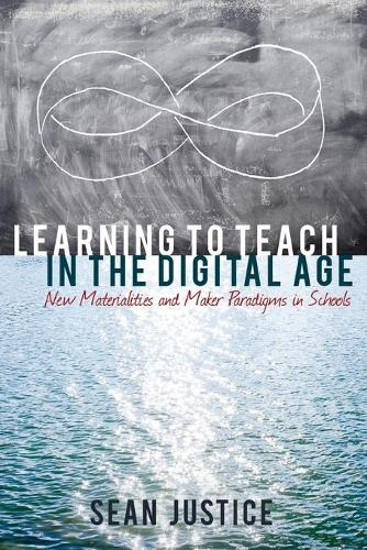 Learning to Teach in the Digital Age: New Materialities and Maker Paradigms in Schools - New Literacies and Digital Epistemologies 78 (Paperback)