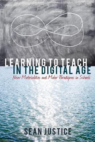 Learning to Teach in the Digital Age: New Materialities and Maker Paradigms in Schools - New Literacies and Digital Epistemologies 78 (Hardback)
