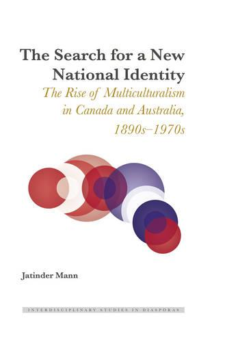 The Search for a New National Identity: The Rise of Multiculturalism in Canada and Australia, 1890s-1970s - Interdisciplinary Studies in Diasporas 2 (Hardback)