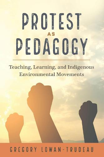 Protest as Pedagogy: Teaching, Learning, and Indigenous Environmental Movements - [Re]thinking Environmental Education 13 (Hardback)