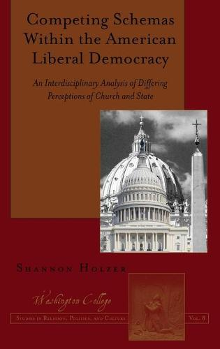 Competing Schemas Within the American Liberal Democracy: An Interdisciplinary Analysis of Differing Perceptions of Church and State - Washington College Studies in Religion, Politics, and Culture 8 (Hardback)