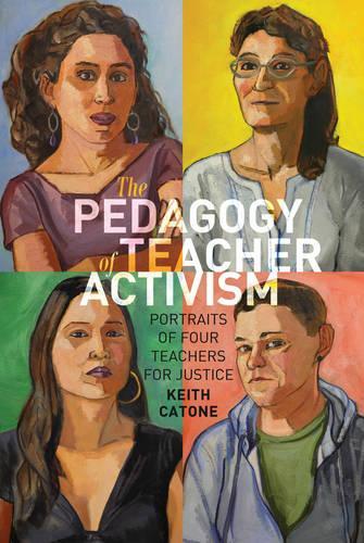 The Pedagogy of Teacher Activism: Portraits of Four Teachers for Justice - Education and Struggle 11 (Hardback)