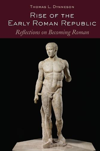 Rise of the Early Roman Republic: Reflections on Becoming Roman (Hardback)