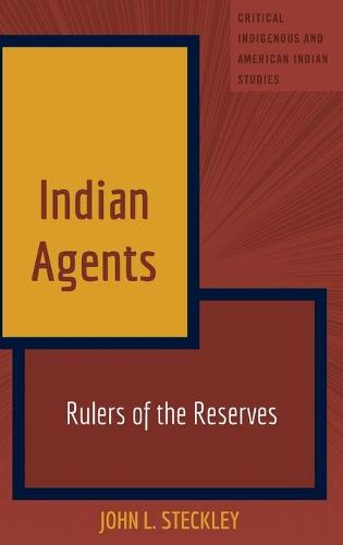 Indian Agents: Rulers of the Reserves - Critical Indigenous and American Indian Studies 3 (Hardback)