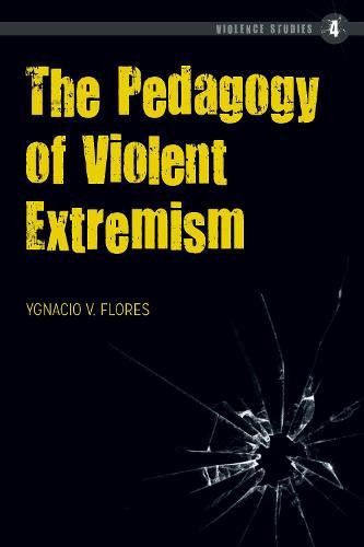 The Pedagogy of Violent Extremism - Violence Studies 4 (Hardback)