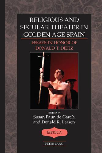 Religious and Secular Theater in Golden Age Spain: Essays in Honor of Donald T. Dietz - Iberica 47 (Hardback)
