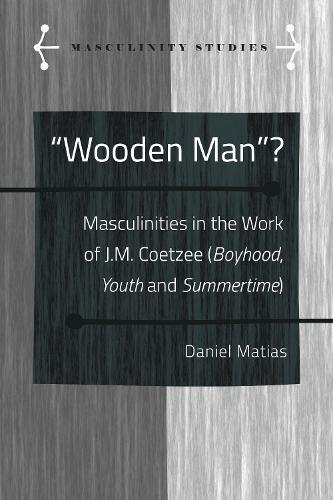 """Wooden Man""?: Masculinities in the Work of J.M. Coetzee (""Boyhood"", ""Youth"" and ""Summertime"") - Masculinity Studies 7 (Hardback)"