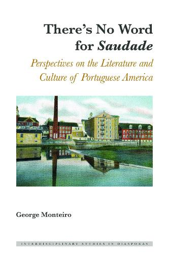 "There's No Word for ""Saudade"": Perspectives on the Literature and Culture of Portuguese America - Interdisciplinary Studies in Diasporas 4 (Hardback)"
