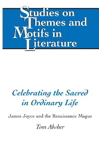 Celebrating the Sacred in Ordinary Life: James Joyce and the Renaissance Magus - Studies on Themes and Motifs in Literature 134 (Hardback)