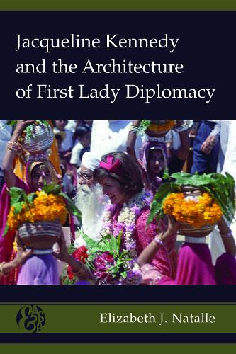 Jacqueline Kennedy and the Architecture of First Lady Diplomacy - America and Global Affairs 2 (Hardback)