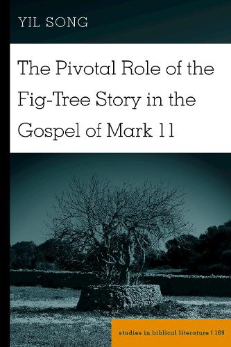 The Pivotal Role of the Fig-Tree Story in the Gospel of Mark 11 - Studies in Biblical Literature 169 (Hardback)